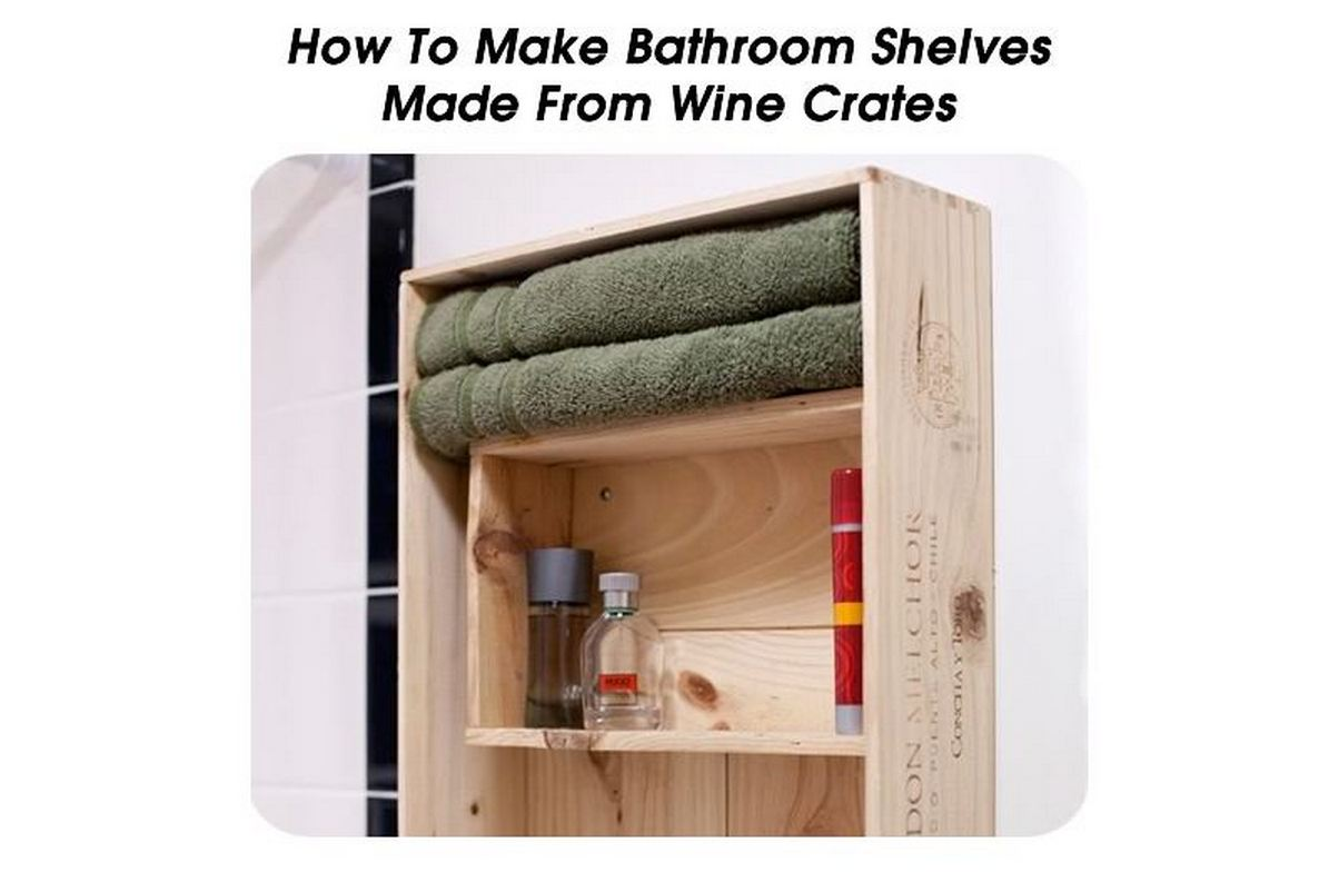 How to make bathroom shelves made from wine crates - Make good house wine tips vinter ...